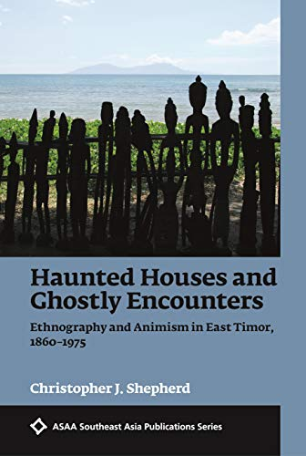 Haunted Houses and Ghostly Encounters: Ethnography and Animism in East Timor, 1860-1975 (ASAA Southeast Asia -
