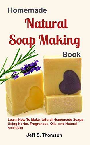 Homemade Natural Soap Making Book: Learn How to Make Natural Homemade Soaps using Herbs, Fragrances, Oils, and Natural Additives