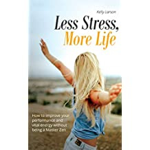 Less Stress, More Life!: How to improve your performance and vital energy without being a Zen Master (Life update with Kelly Larson Book 4)