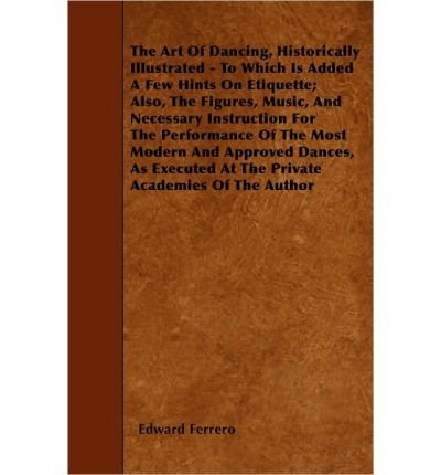 The Art Of Dancing, Historically Illustrated - To Which Is Added A Few Hints On Etiquette; Also, The Figures, Music, And Necessary Instruction For The Performance Of The Most Modern And Approved Dances, As Executed At The Private Academies Of The Author (Paperback) - Common