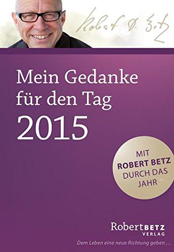 Mein Gedanke für den Tag - Abreißkalender 2015: Mit Robert Betz durch das Jahr