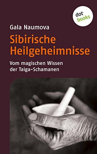 Sibirische Heilgeheimnisse: Vom magischen Wissen der Taiga-Schamanen (German Edition)