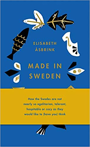 Made In Sweden How The Swedes Are Not Nearly So Egalitarian Tolerant Hospitable Or Cozy As They Would Like To Have You Think Asbrink Elisabeth 9781947534841 Amazon Com Books