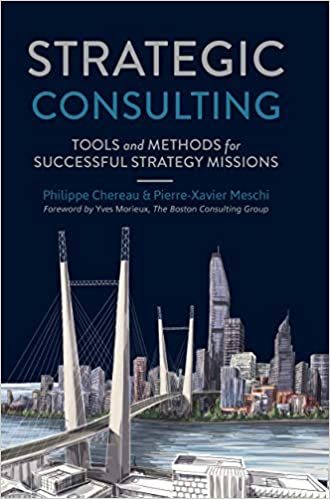 Strategic Consulting Tools And Methods For Successful Strategy Missions Chereau Philippe Meschi Pierre Xavier 9783319644219 Amazon Com Books