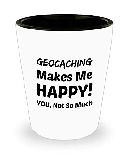 GEOCACHING Shot Glass - Geocaching Makes Me Happy - You Not So Much]()