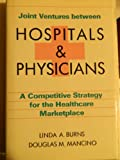 Joint Ventures Between Hospitals and Physicians : A Competitive Strategy for the Healthcare Marketplace, Burns, Linda A. and Mancino, Douglas M., 0870947109
