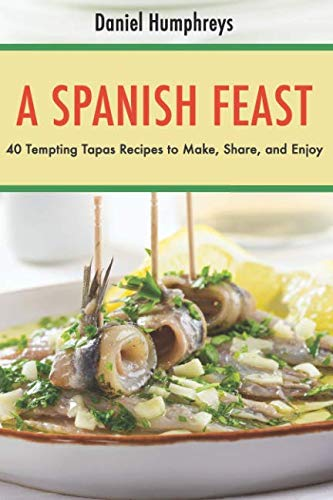 A Spanish Feast: 40 Tempting Tapas Recipes to Make, Share, and Enjoy? by Daniel Humphreys