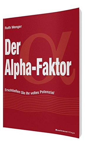 Der Alpha-Faktor: Erschließen Sie Ihr volles Potenzial Taschenbuch – 19. November 2013 Ruth Wenger BusinessVillage 3869802340 Hilfe / Lebenshilfe