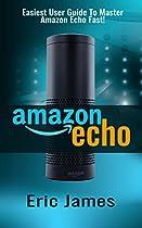 AMAZON ECHO: EASIEST USER GUIDE TO MASTER AMAZON ECHO FAST! (AMAZON ECHO, AMAZON ECHO USER GUIDE, AMAZON ECHO MANUAL, ALEXA BOOK 1)
