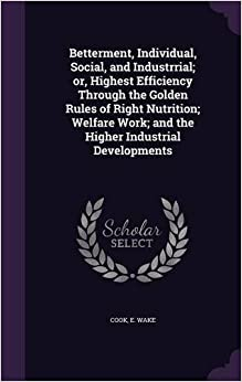 Betterment, Individual, Social, and Industrrial: or, Highest Efficiency Through the Golden Rules of Right Nutrition: Welfare Work: and the Higher Industrial Developments