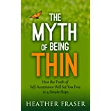 The Myth of Being Thin: How the Truth of Self-Acceptance Will Set You Free in 4 Simple Steps