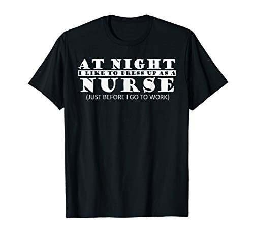 At night I like to dress up as a nurse before work T-shirt
