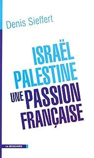 Israël-Palestine, une passion française : La France dans le miroir du conflit israélo-palestinien, Sieffert, Denis