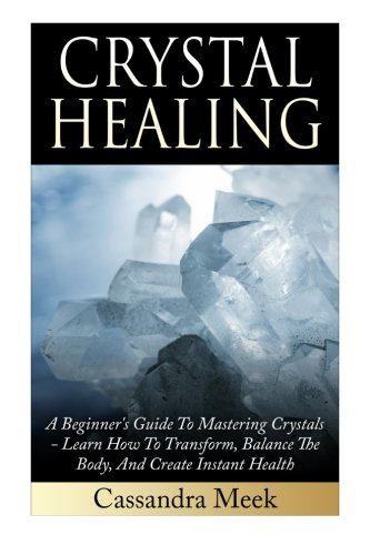 Crystal Healing: A Beginner's Guide To Mastering Crystals: Learn How To Transform, Balance The Body, And Create Instant Health (Crystal Healing, ... Medicine, Crystals, Reiki, Kundalini)