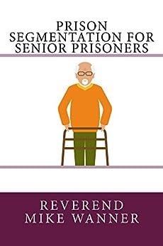 Prison Segmentation For Senior Prisoners by [Wanner, Reverend Mike]