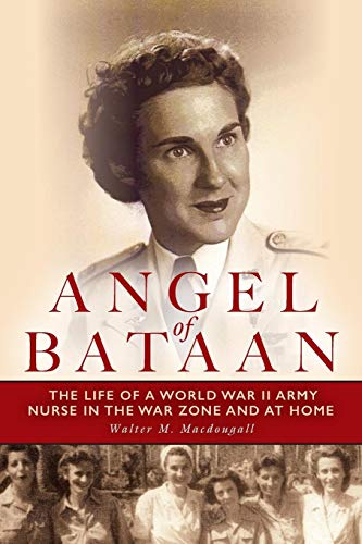 Angel of Bataan: The Life of a World War II Army Nurse in the War Zone and at Home (The Most Hated Woman In The World)