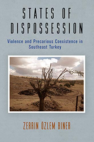 Amazon Com States Of Dispossession Violence And Precarious Coexistence In Southeast Turkey The Ethnography Of Political Violence 9780812251753 Biner Zerrin Ozlem Books