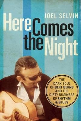 [(Here Comes the Night: The Dark Soul of Bert Berns and the Dirty Business of Rhythm and Blues)] [Author: Joel Selvin] published on (April, 2015)