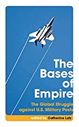 The Bases of Empire: The Global Struggle against U.S. Military Posts