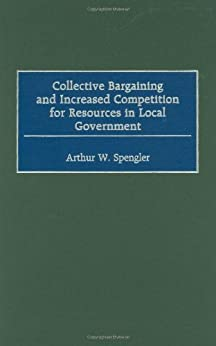 Collective Bargaining and Increased Competition for Resources in Local Government by [Spengler, Arthur W.]