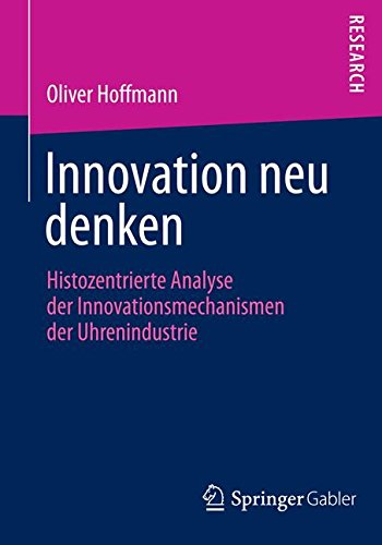 Innovation neu denken: Histozentrierte Analyse der Innovationsmechanismen der Uhrenindustrie Taschenbuch – 7. Mai 2014 Oliver Hoffmann Springer Gabler 3658056940 Betriebswirtschaft