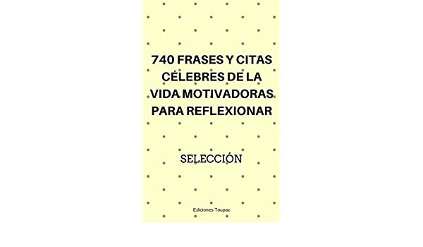 Amazon.com: 740 Frases y Citas Célebres de la Vida Motivadoras para Reflexionar: Las Mejores Frases De Famosos que Motivan y son Decorativas (Spanish ...