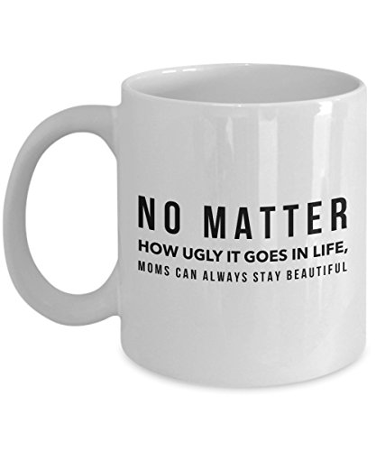 Funny 11Oz Coffee Mug, No Matter How Ugly It Goes In Life, Moms Can Always Stay Beautiful for Dad, Grandpa, Husband From Son, Daughter, Wife for Cof