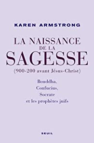 La Naissance de la sagesse (900-200 avant Jésus-Christ) : Bouddha, Confucius, Socrate et les prophètes d'Israël par Karen Armstrong