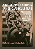 img - for Melissa Dabakis: Visualizing Labor in American Sculpture (Hardcover); 2014 Edition book / textbook / text book
