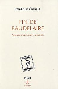 Fin de Baudelaire : Autopsie d'une oeuvre sans nom par Jean-Louis Cornille
