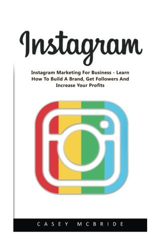 Instagram: Instagram Marketing For Business - Learn How To Build A Brand, Get Followers And Increase Your Profits! (Instagram, Social Media Marketing, Facebook)