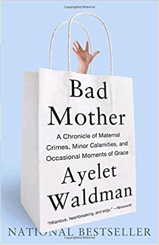 Book Bad Mother: A Chronicle of Maternal Crimes, Minor Calamities, and Occasional Moments of Grace