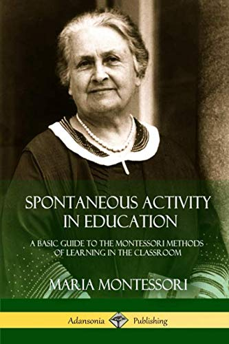 Spontaneous Activity in Education: A Basic Guide to the Montessori Methods of Learning in the Classroom
