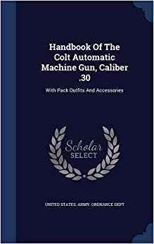 Book Handbook Of The Colt Automatic Machine Gun, Caliber .30: With Pack Outfits And Accessories