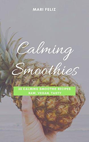 Calming Smoothies – 35 Calming Smoothie Recipes Raw, Vegan, Tasty: (Vegan Smoothies, Smoothies, Green Smoothies, Raw Food, Blender Recipes, Vegan Food) by Mari Feliz