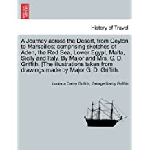 A Journey across the Desert, from Ceylon to Marseilles: comprising sketches of Aden, the Red Sea, Lower Egypt, Malta, Sicily and Italy. By Major and ... from drawings made by Major G. D. Griffith.