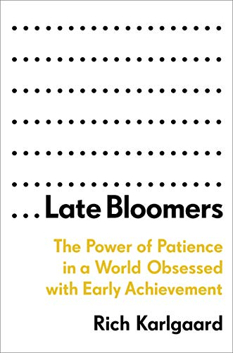 Late Bloomers: T he Power of Patience in a World Obsessed with Early Achievement