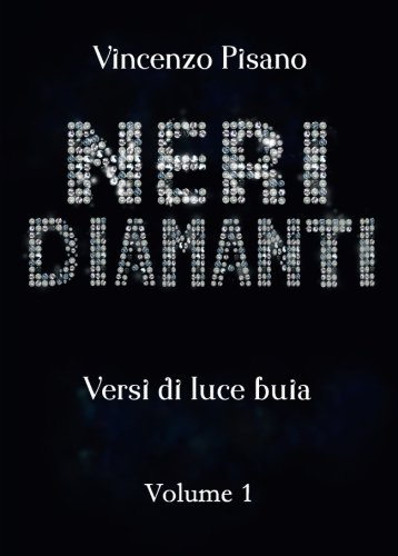 Neri Diamanti: - versi di luce buia - di Vincenzo Pisano - vol.1 (Italian Edition)