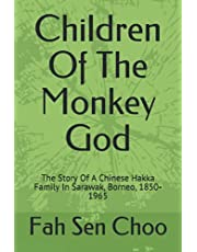 Children Of The Monkey God: The Story Of A Chinese Hakka Family In Sarawak, Borneo, 1850-1965