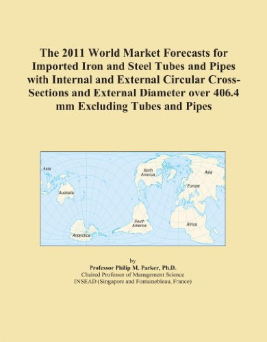 The 2011 World Market Forecasts for Imported Iron and Steel Tubes and Pipes with Internal and External Circular Cross-Sections and External Diameter over 406.4 mm Excluding Tubes and Pipes