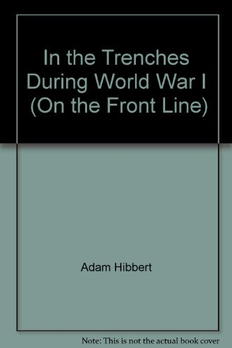 In the Trenches During World War I  (On the Front Line) Adam Hibbert
