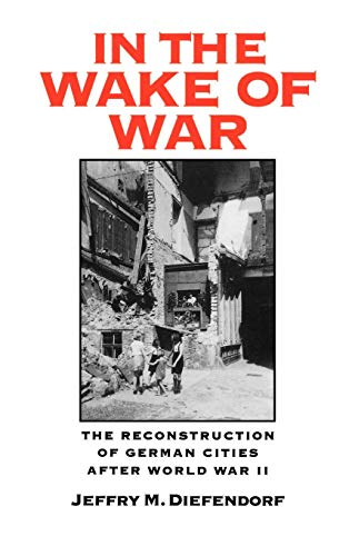In the Wake of War: The Reconstruction of German Cities after World War II (Reconstruction Of Germany After World War 2)