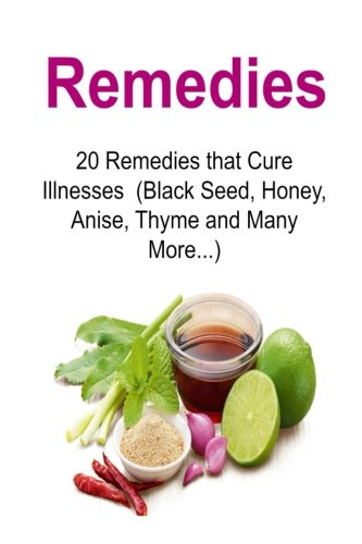 Remedies: 20 Remedies that Cure Illnesses (Black Seed, Honey, Anise, Thyme and Many More...): Remedies, Organic Remedies, Herbs, Remedies Book, Remedies Guide, Organic Remedies Tips PDF