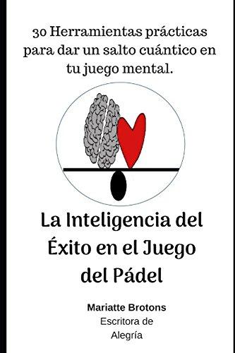 La Inteligencia del Éxito en el Juego del Pádel: 30 Herramientas prácticas para dar un salto cuántico en tu juego mental. (Spanish Edition) PDF ePub fb2 ebook