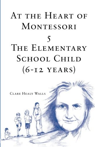 At the Heart of Montessori V: The Elementary School Child (6-12 Years) (Volume 5)
