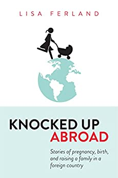 Knocked Up Abroad: Stories of pregnancy, birth, and raising a family in a foreign country by [Ferland, Lisa, Olga Mecking]