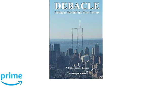 Debacle Failing To Rebuild The Twin Towers A Collection Of Essays  Debacle Failing To Rebuild The Twin Towers A Collection Of Essays Joe  Wright Alexander Butziger Edward Cline Gary Taustine   Amazoncom