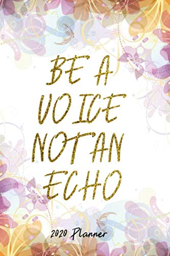 2020 Planner: Christmas Gift Idea - Be A Voice Not An  Echo Wisdom Quote - Happy Academic Daily Weekly Monthly Hourly Calendar / Organizer With To Do And Priority List - One Day Per Page 6x9 / Din A 5 (List Do Echo To)