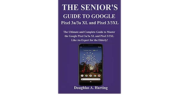 THE SENIORS GUIDE TO GOOGLE PIXEL 3A/3A XL AND PIXEL 3/3XL: The Ultimate and Complete Guide to Master the Google Pixel 3a/3a XL and Pixel 3/3XL like An Expert for the Elderly: