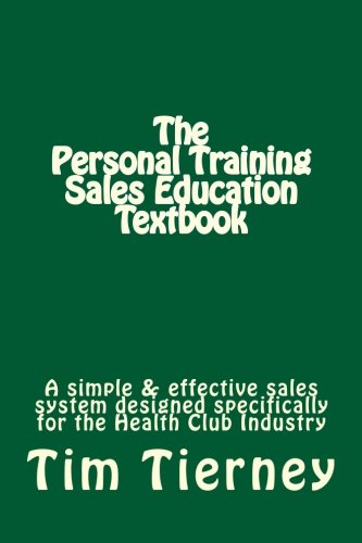 The Personal Training Sales Education Textbook: A simple and effective sales system designed specifically for the personal trainer in the health club.